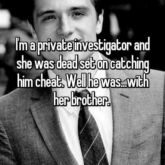 I'm a private investigator and she was dead set on catching him cheat. Well he was...with her brother.
