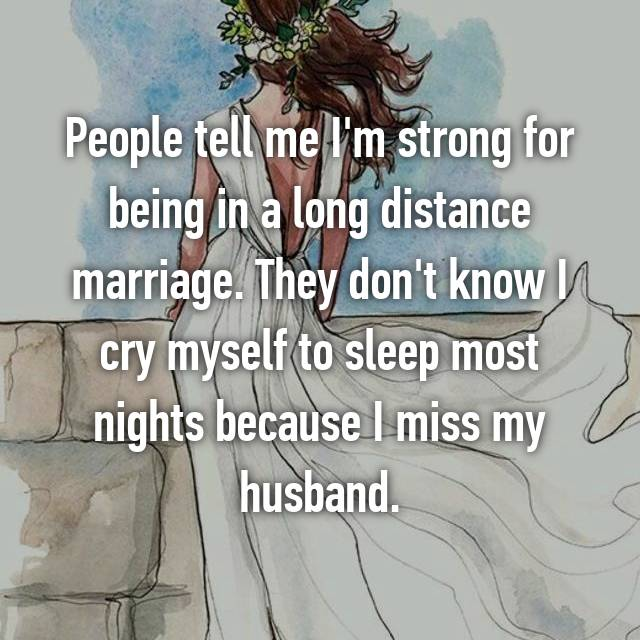 People tell me I'm strong for being in a long distance marriage. They don't know I cry myself to sleep most nights because I miss my husband.