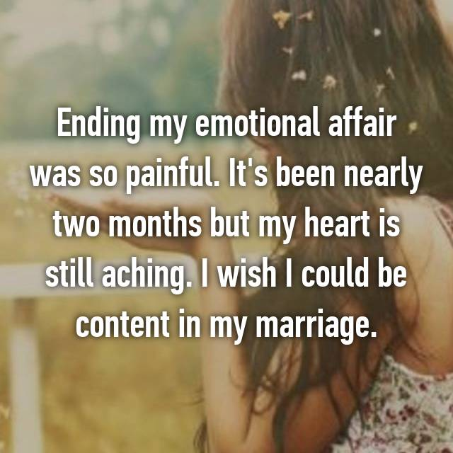 Ending my emotional affair was so painful. It's been nearly two months but my heart is still aching. I wish I could be content in my marriage.