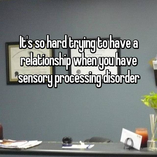 It's so hard trying to have a relationship when you have sensory processing disorder  😿
