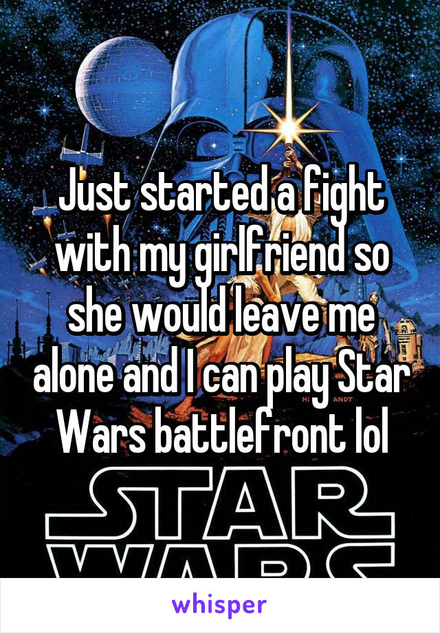 Just started a fight with my girlfriend so she would leave me alone and I can play Star Wars battlefront lol