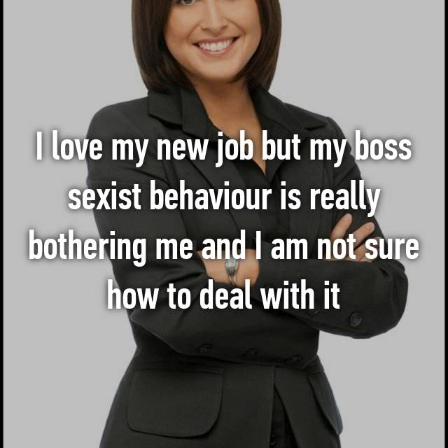 I love my new job but my boss sexist behaviour is really bothering me and I am not sure how to deal with it