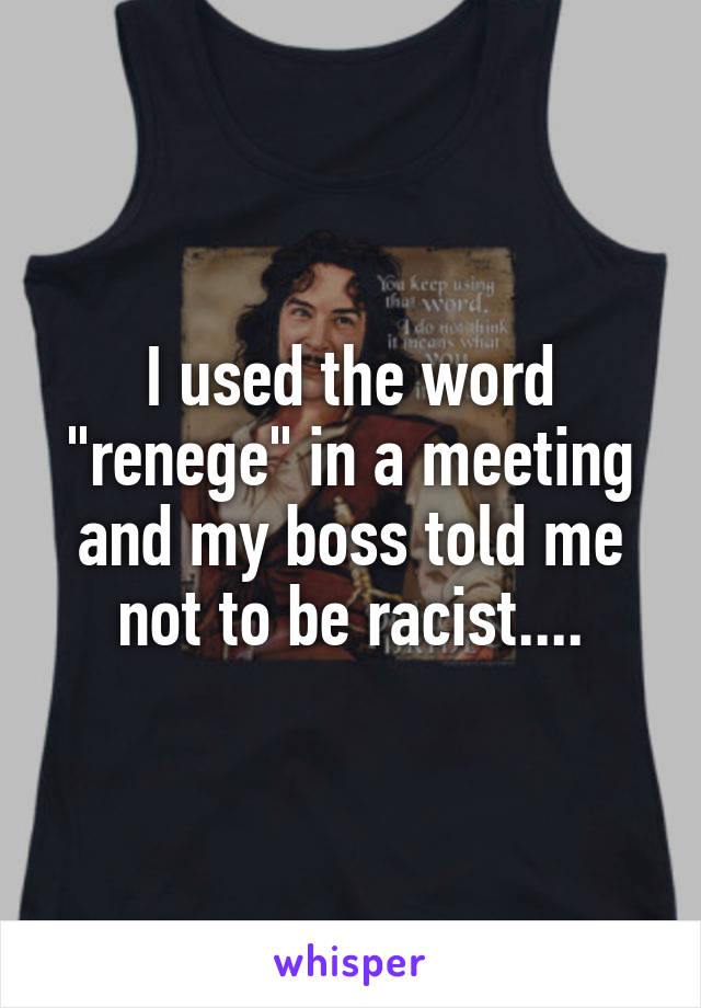 """I used the word """"renege"""" in a meeting and my boss told me not to be racist...."""