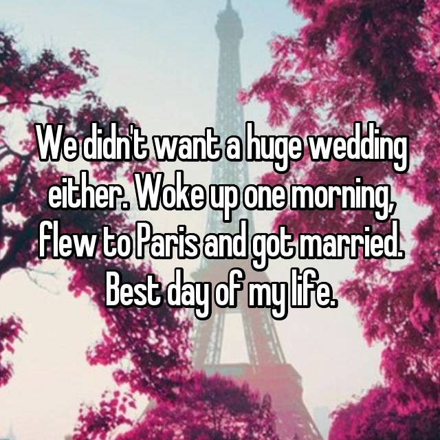 We didn't want a huge wedding either. Woke up one morning, flew to Paris and got married. Best day of my life.