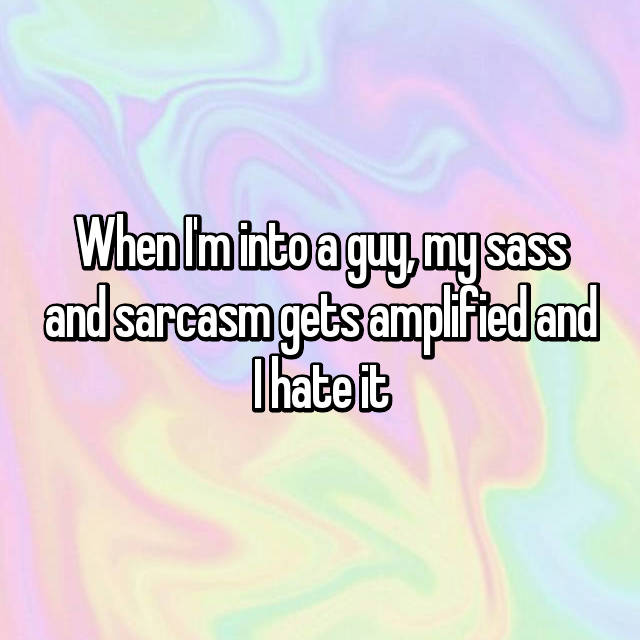 When I'm into a guy, my sass and sarcasm gets amplified and I hate it