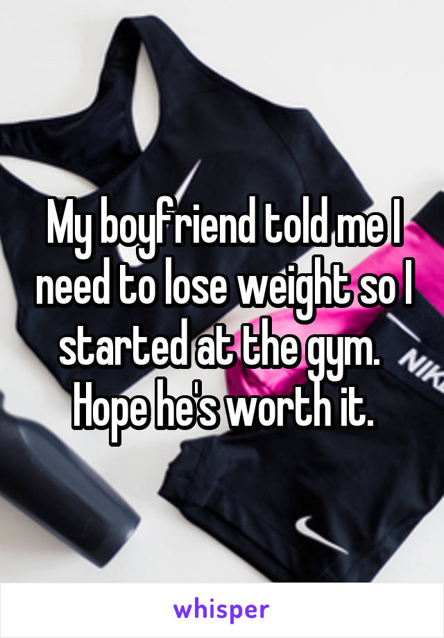 My boyfriend told me I need to lose weight so I started at the gym.  Hope he's worth it.