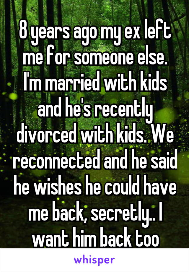 8 years ago my ex left me for someone else. I'm married with kids and he's recently divorced with kids. We reconnected and he said he wishes he could have me back, secretly.. I want him back too