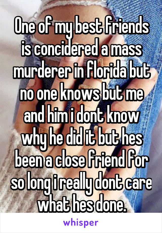 One of my best friends is concidered a mass murderer in florida but no one knows but me and him i dont know why he did it but hes been a close friend for so long i really dont care what hes done.