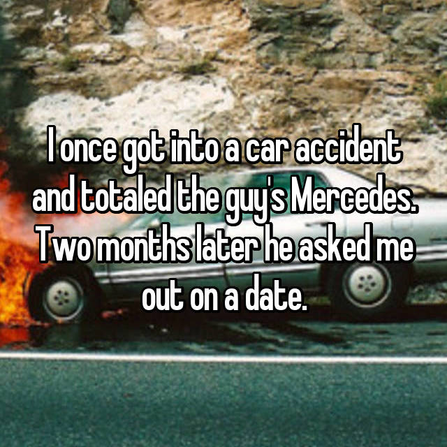 I once got into a car accident and totaled the guy's Mercedes. Two months later he asked me out on a date.