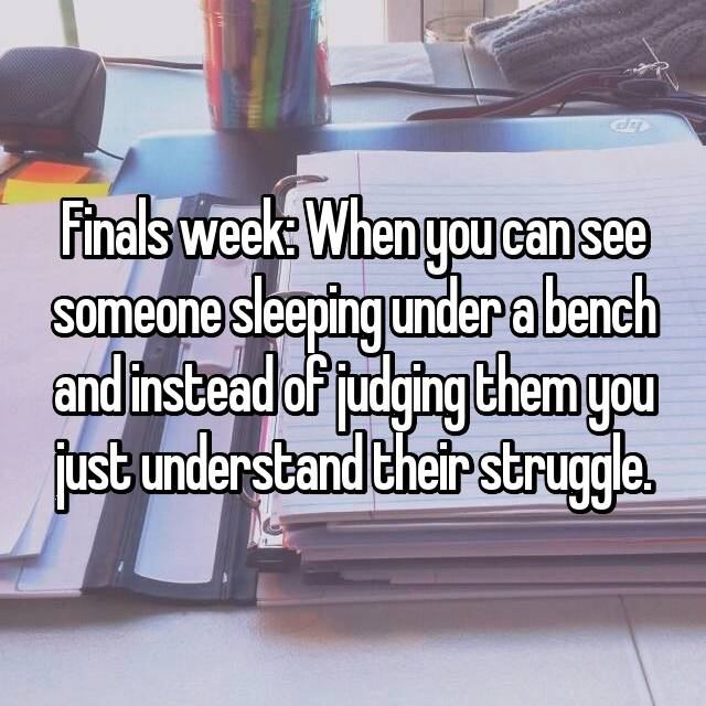 Finals week: When you can see someone sleeping under a bench and instead of judging them you just understand their struggle.