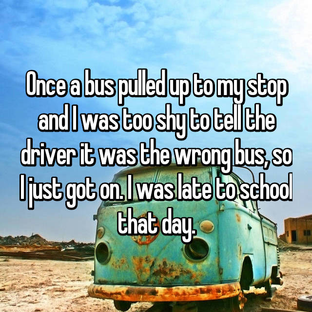 Once a bus pulled up to my stop and I was too shy to tell the driver it was the wrong bus, so I just got on. I was late to school that day.