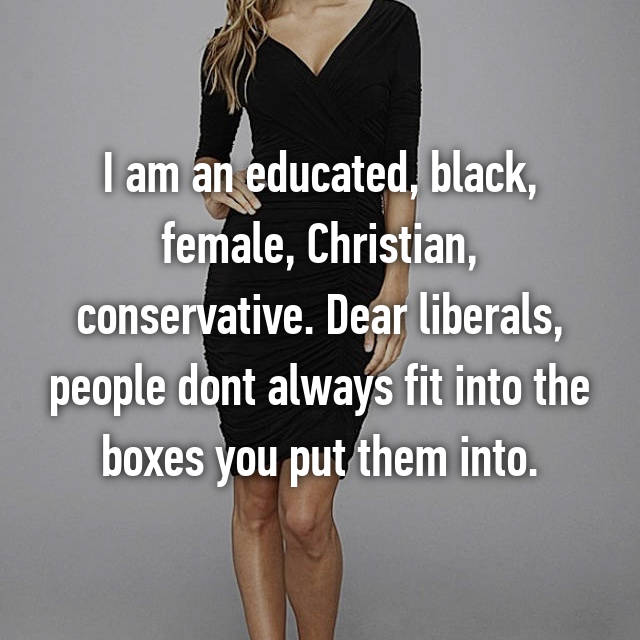 I am an educated, black, female, Christian, conservative. Dear liberals, people dont always fit into the boxes you put them into.