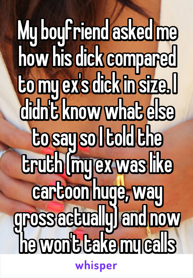 My Boyfriend Asked Me How His Dick Compared To My Exs Dick In Size I