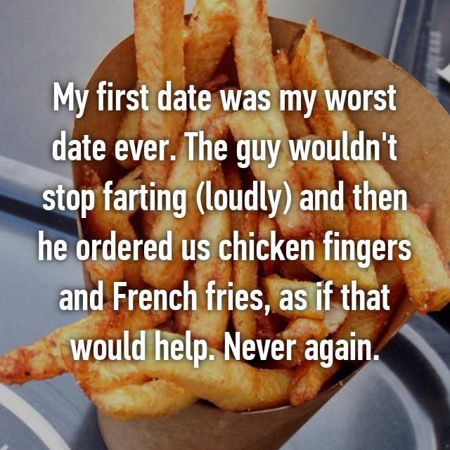 My first date was my worst date ever. The guy wouldn't stop farting (loudly) and then he ordered us chicken fingers and French fries, as if that would help. Never again.