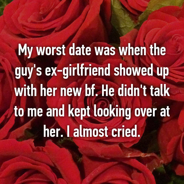 My worst date was when the guy's ex-girlfriend showed up with her new bf. He didn't talk to me and kept looking over at her. I almost cried.