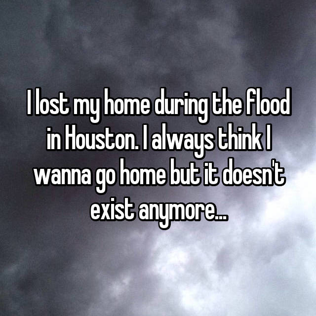 I lost my home during the flood in Houston. I always think I wanna go home but it doesn't exist anymore...