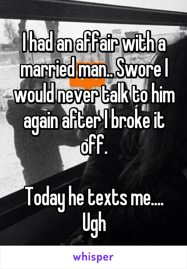 I had an affair with a married man.. Swore I would never talk to him again after I broke it off.  Today he texts me.... Ugh