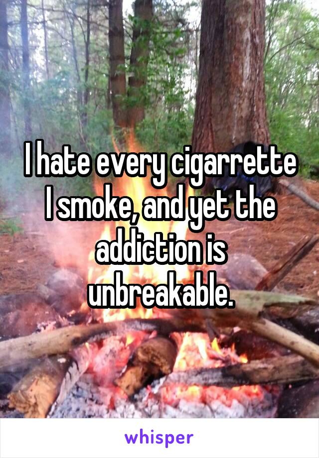 I hate every cigarrette I smoke, and yet the addiction is unbreakable.