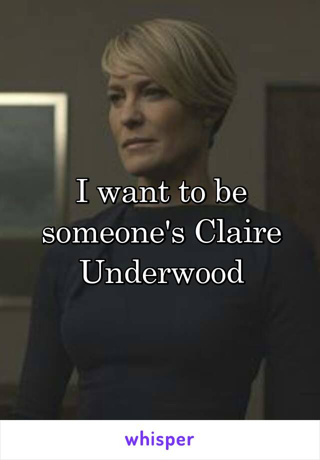 I want to be someone's Claire Underwood