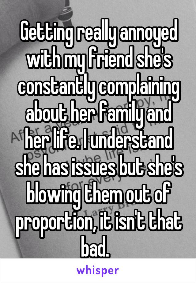 Getting really annoyed with my friend she's constantly complaining about her family and her life. I understand she has issues but she's blowing them out of proportion, it isn't that bad.