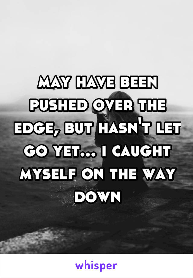 may have been pushed over the edge, but hasn't let go yet... i caught myself on the way down