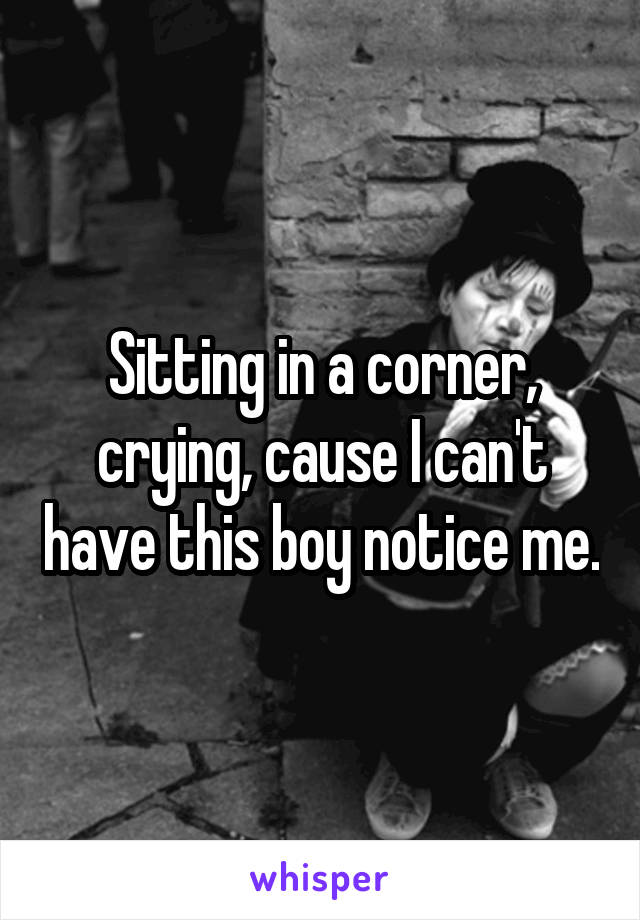 Sitting in a corner, crying, cause I can't have this boy notice me.