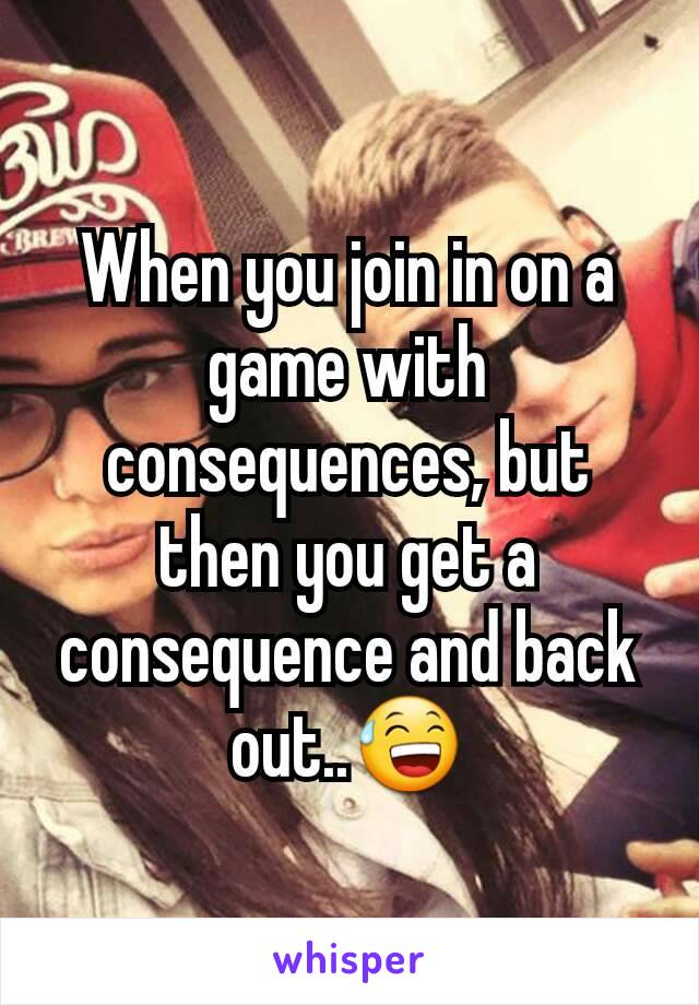 When you join in on a game with consequences, but then you get a consequence and back out..😅