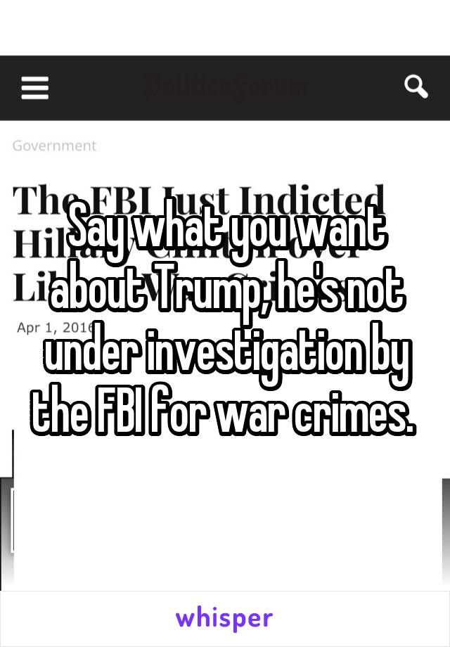 Say what you want about Trump, he's not under investigation by the FBI for war crimes.