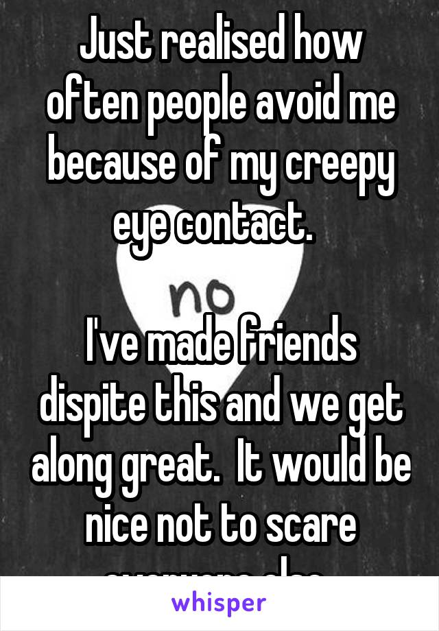 Just realised how often people avoid me because of my creepy eye contact.    I've made friends dispite this and we get along great.  It would be nice not to scare everyone else.