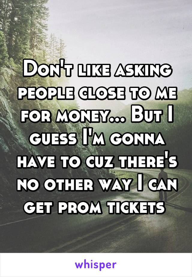Don't like asking people close to me for money... But I guess I'm gonna have to cuz there's no other way I can get prom tickets