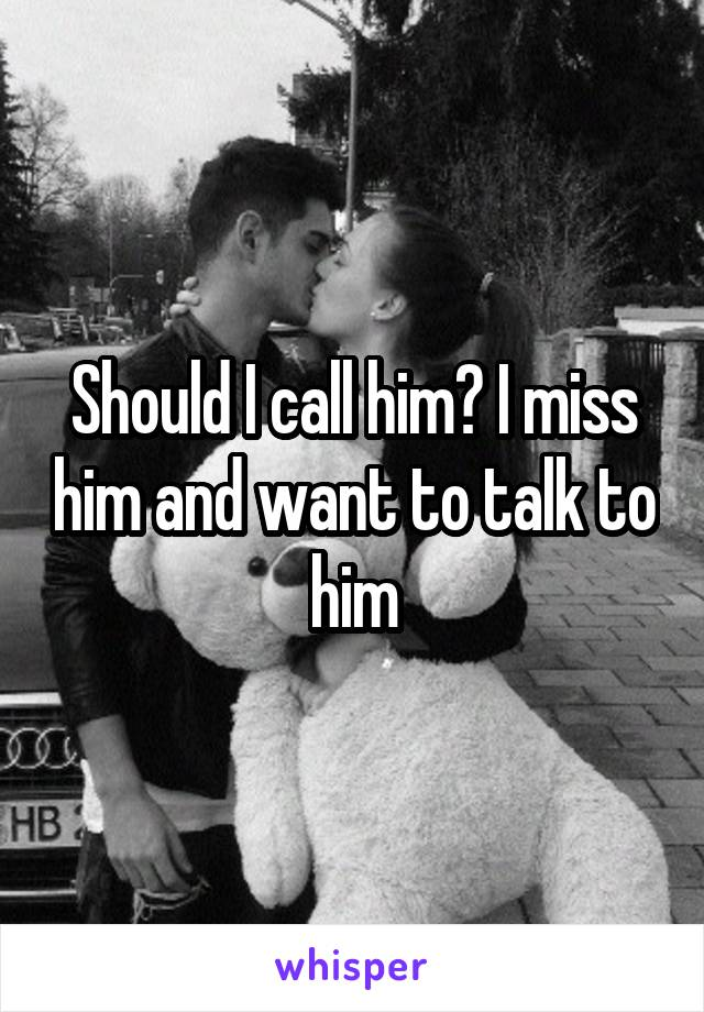 Should I call him? I miss him and want to talk to him