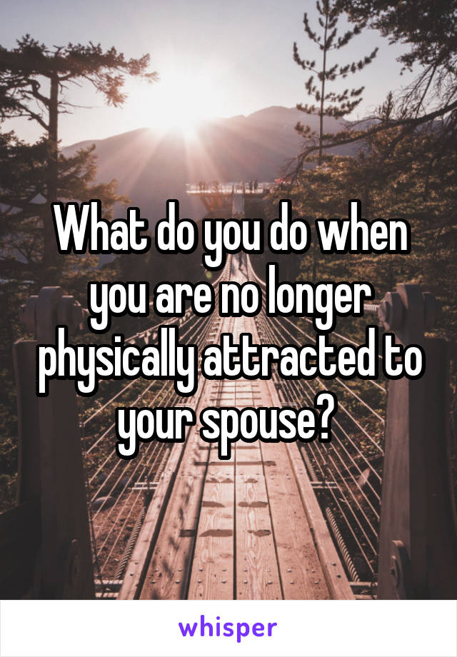 What do you do when you are no longer physically attracted to your spouse?