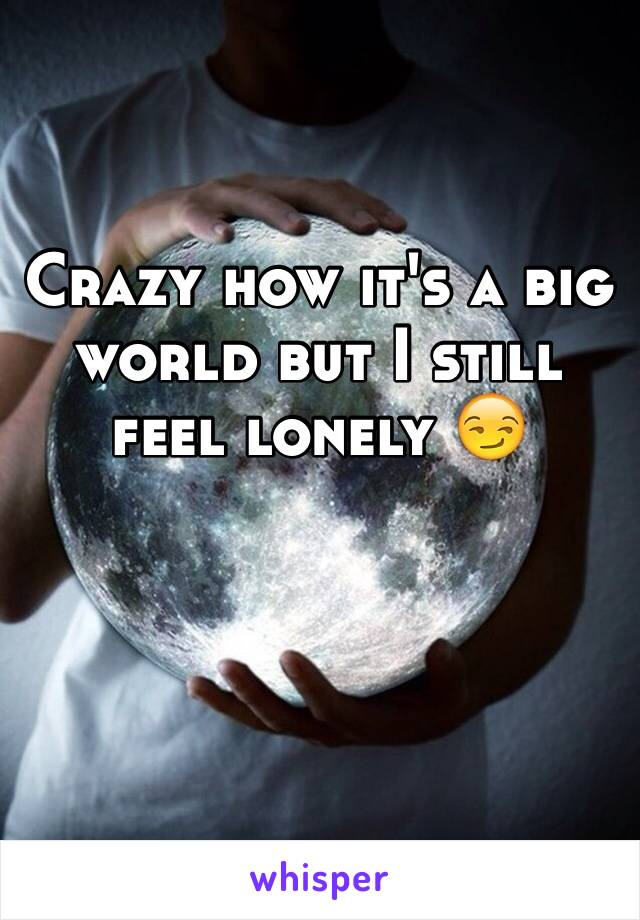 Crazy how it's a big world but I still feel lonely 😏