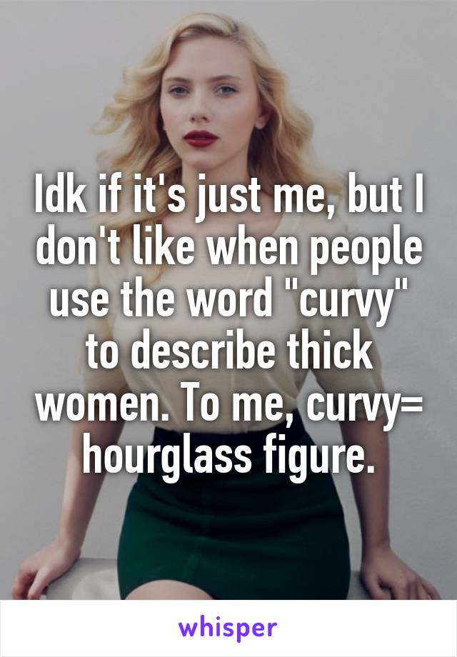 """Idk if it's just me, but I don't like when people use the word """"curvy"""" to describe thick women. To me, curvy= hourglass figure."""