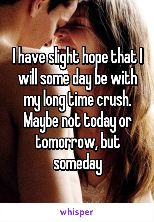 I have slight hope that I will some day be with my long time crush. Maybe not today or tomorrow, but someday