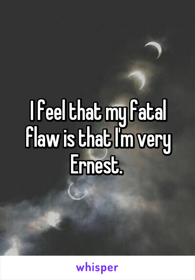 I feel that my fatal flaw is that I'm very Ernest.