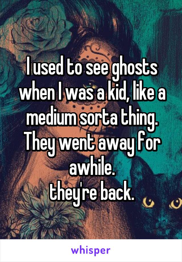 I used to see ghosts when I was a kid, like a medium sorta thing. They went away for awhile.  they're back.