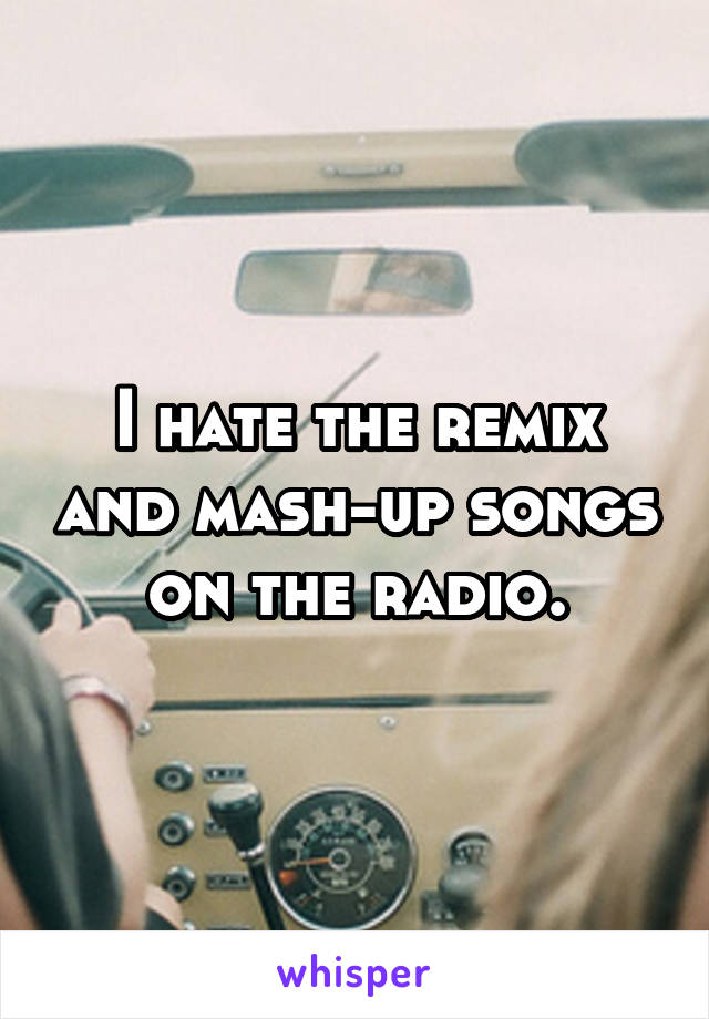 I hate the remix and mash-up songs on the radio.