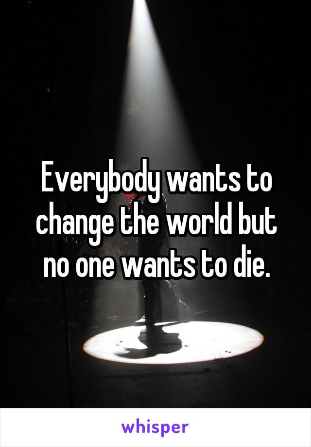 Everybody wants to change the world but no one wants to die.