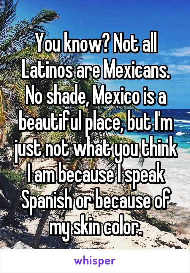 You know? Not all Latinos are Mexicans. No shade, Mexico is a beautiful place, but I'm just not what you think I am because I speak Spanish or because of my skin color.