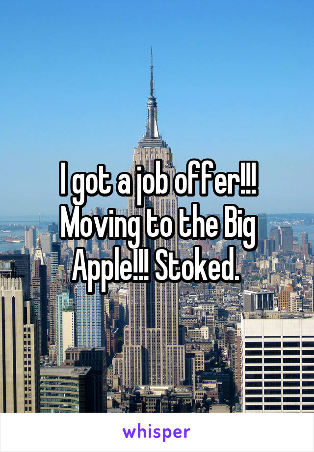 I got a job offer!!! Moving to the Big Apple!!! Stoked.