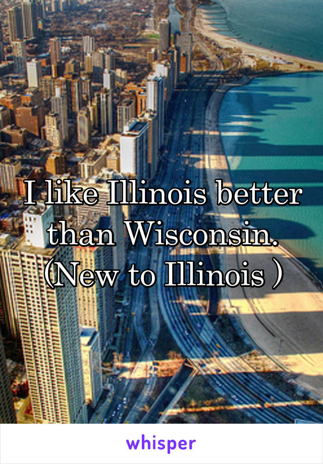 I like Illinois better than Wisconsin. (New to Illinois )