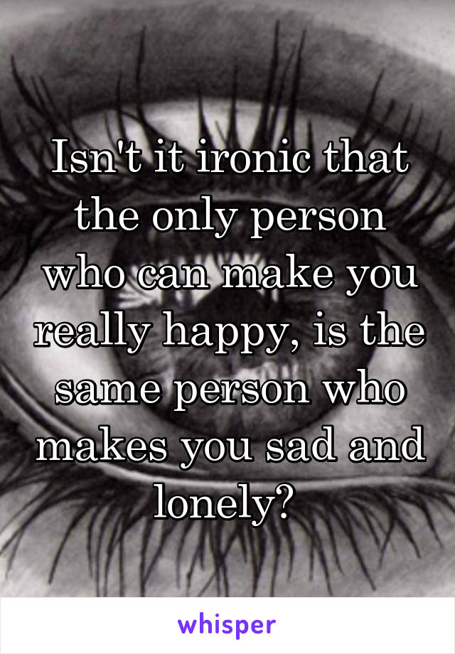 Isn't it ironic that the only person who can make you really happy, is the same person who makes you sad and lonely?