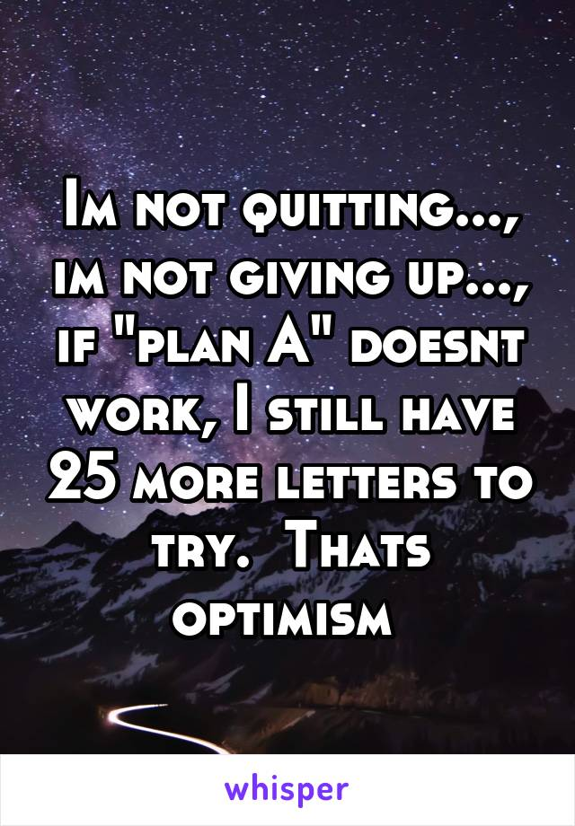 """Im not quitting..., im not giving up..., if """"plan A"""" doesnt work, I still have 25 more letters to try.  Thats optimism"""