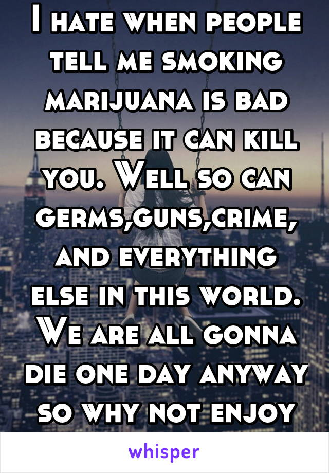 I hate when people tell me smoking marijuana is bad because it can kill you. Well so can germs,guns,crime, and everything else in this world. We are all gonna die one day anyway so why not enjoy iife