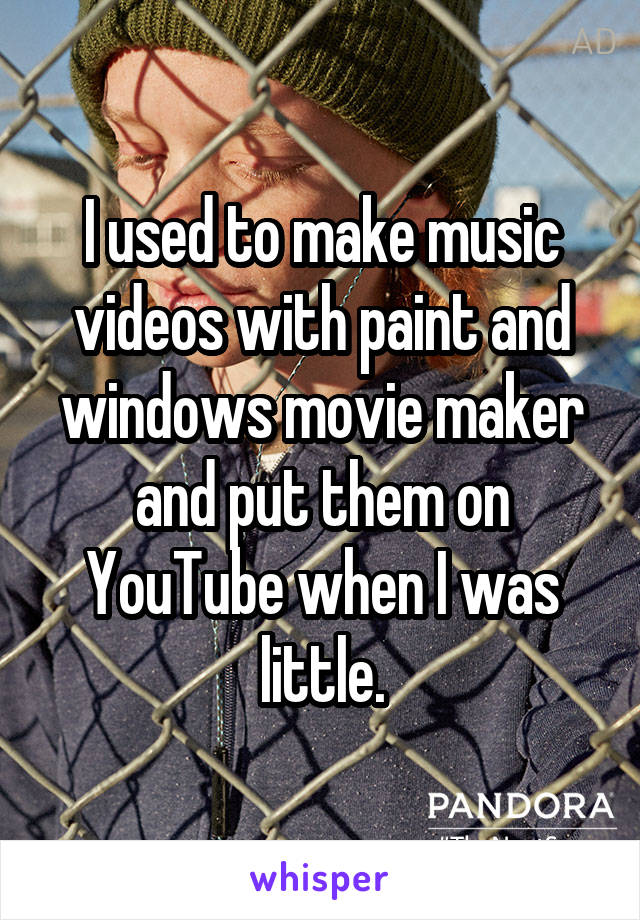 I used to make music videos with paint and windows movie maker and put them on YouTube when I was little.