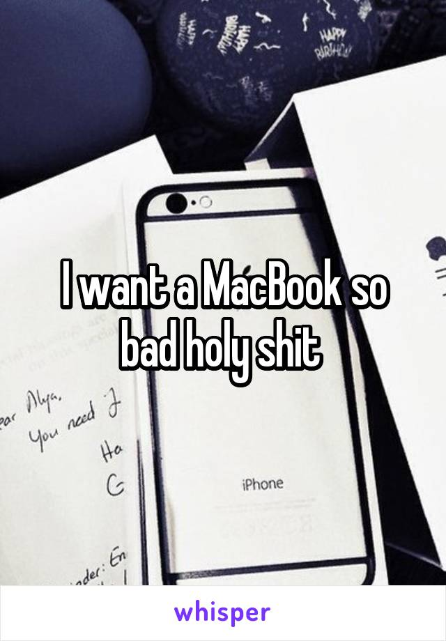 I want a MacBook so bad holy shit