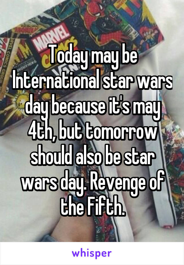 Today may be International star wars day because it's may 4th, but tomorrow should also be star wars day. Revenge of the Fifth.