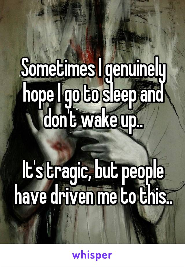 Sometimes I genuinely hope I go to sleep and don't wake up..  It's tragic, but people have driven me to this..
