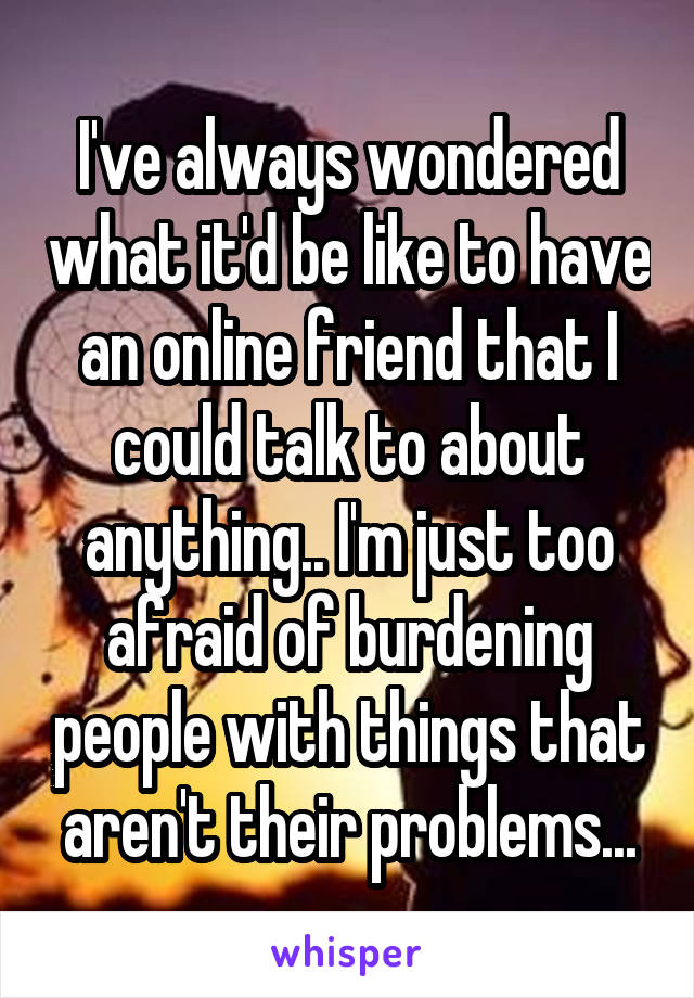 I've always wondered what it'd be like to have an online friend that I could talk to about anything.. I'm just too afraid of burdening people with things that aren't their problems...